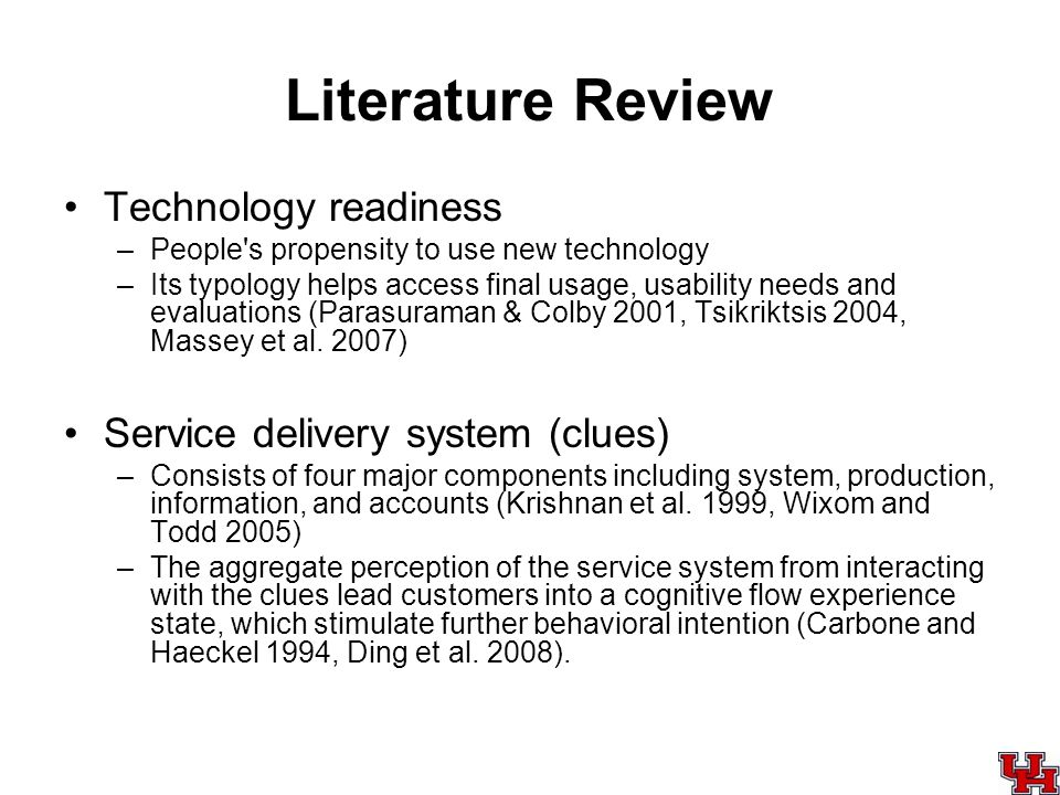 Literature Review Technology readiness –People s propensity to use new technology –Its typology helps access final usage, usability needs and evaluations (Parasuraman & Colby 2001, Tsikriktsis 2004, Massey et al.