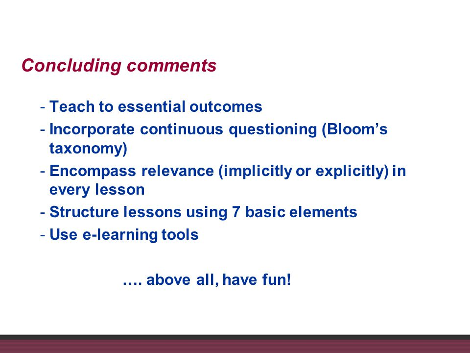 Concluding comments -Teach to essential outcomes -Incorporate continuous questioning (Blooms taxonomy) -Encompass relevance (implicitly or explicitly) in every lesson -Structure lessons using 7 basic elements -Use e-learning tools ….