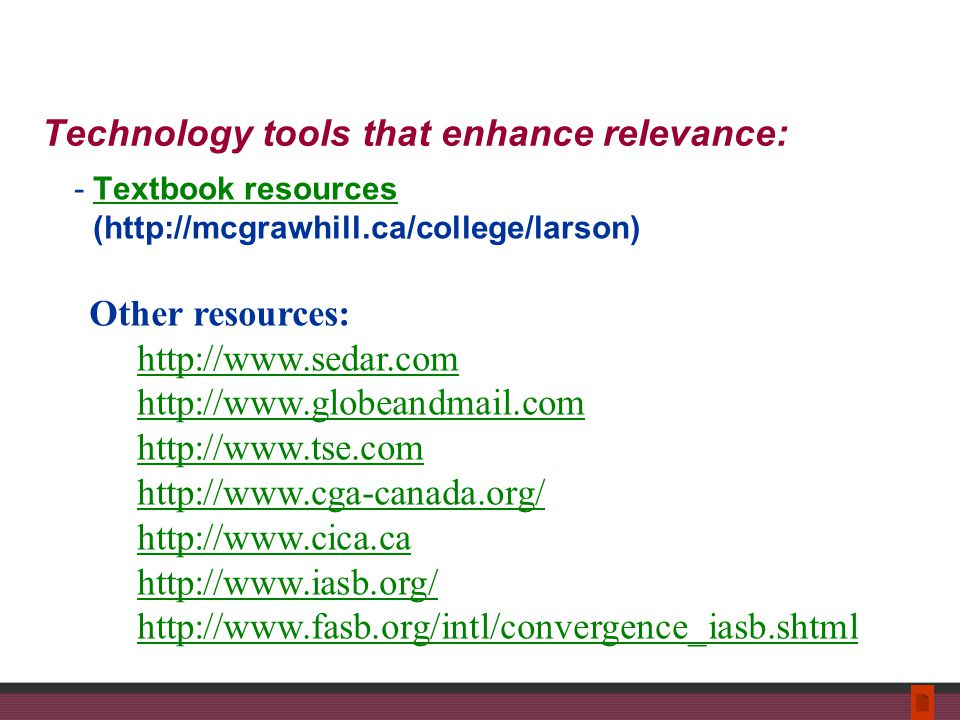 Technology tools that enhance relevance: -Textbook resources (http://mcgrawhill.ca/college/larson)Textbook resources Other resources: http://www.sedar.com http://www.globeandmail.com http://www.tse.com http://www.cga-canada.org/ http://www.cica.ca http://www.iasb.org/ http://www.fasb.org/intl/convergence_iasb.shtml