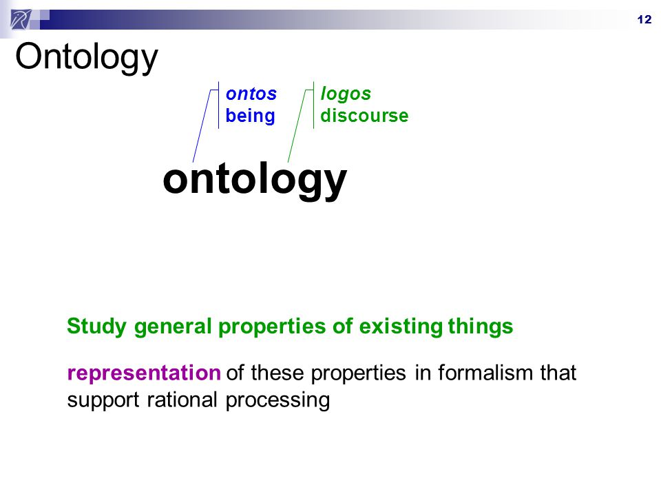 12 Ontology ontology ontos being logos discourse Study general properties of existing things representation of these properties in formalism that support rational processing