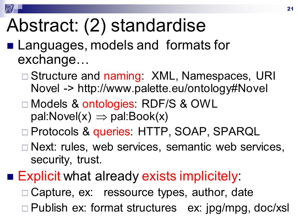 21 Abstract: (2) standardise Languages, models and formats for exchange… Structure and naming: XML, Namespaces, URI Novel -> http://www.palette.eu/ontology#Novel Models & ontologies: RDF/S & OWL pal:Novel(x) pal:Book(x) Protocols & queries: HTTP, SOAP, SPARQL Next: rules, web services, semantic web services, security, trust.
