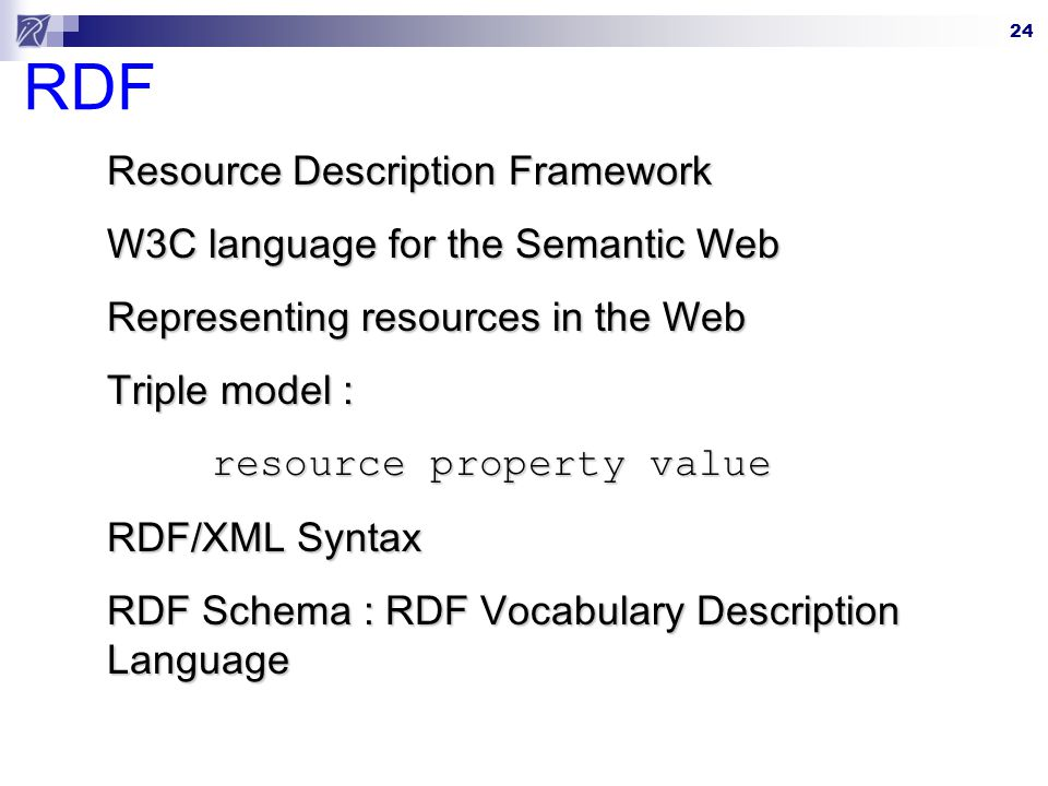 24 RDF Resource Description Framework W3C language for the Semantic Web Representing resources in the Web Triple model : resource property value RDF/X
