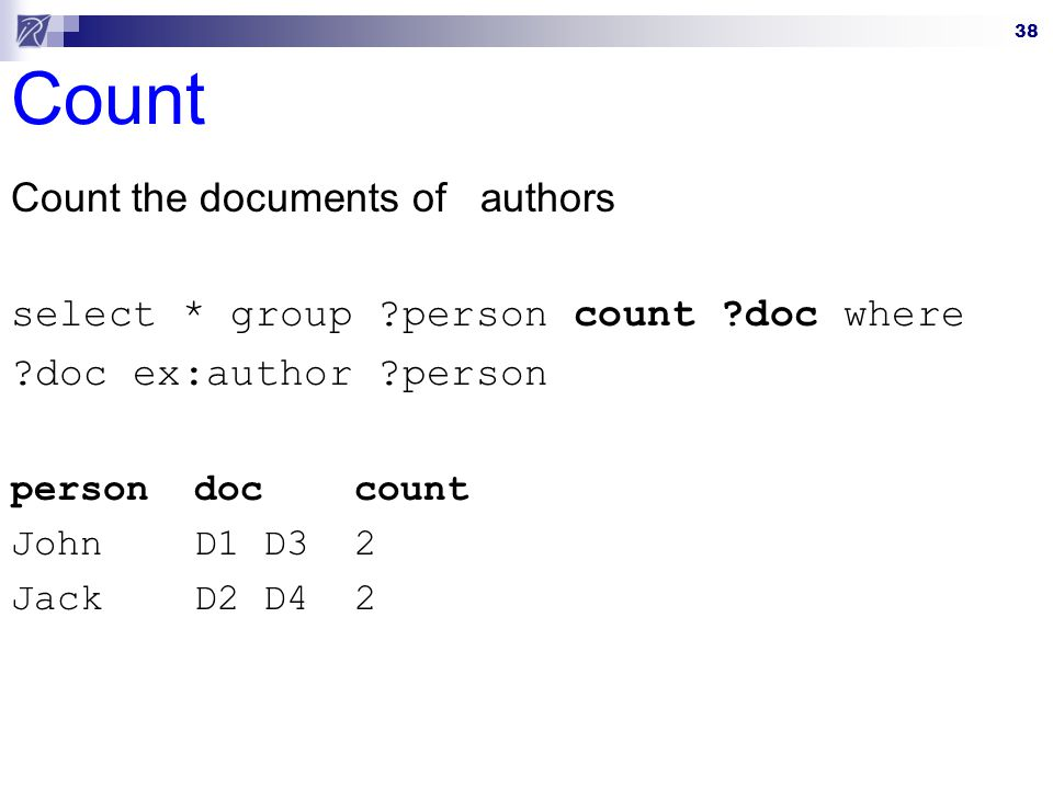 38 Count Count the documents of authors select * group ?person count ?doc where ?doc ex:author ?person person doc count John D1 D3 2 Jack D2 D4 2