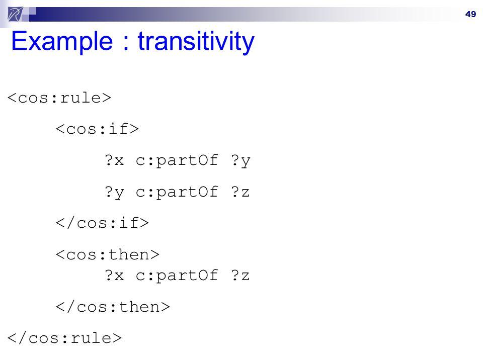 49 Example : transitivity ?x c:partOf ?y ?y c:partOf ?z ?x c:partOf ?z