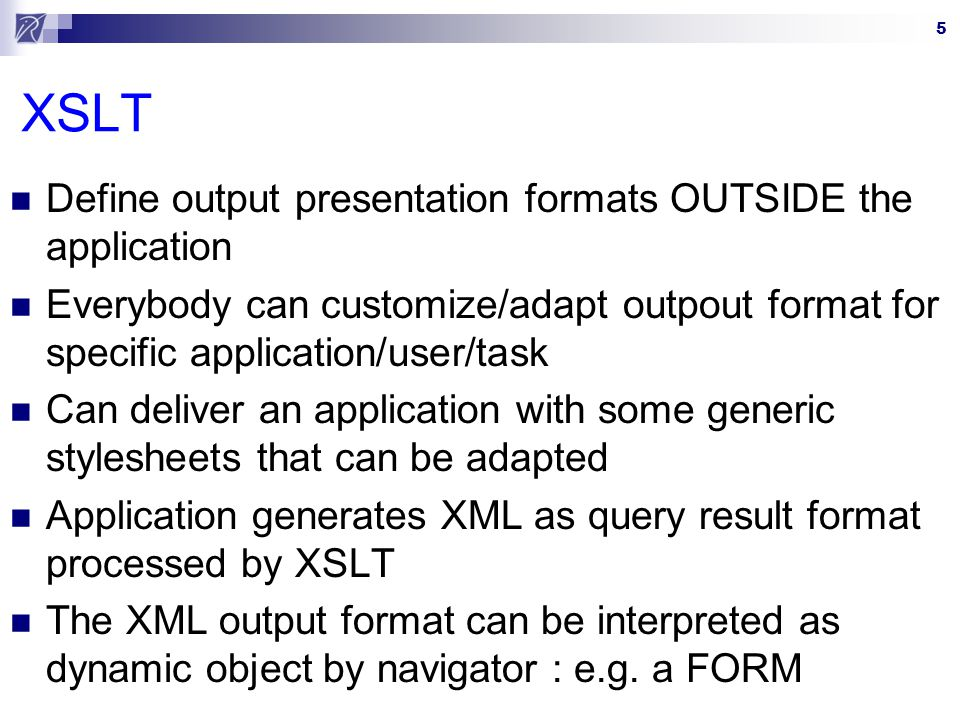 5 XSLT Define output presentation formats OUTSIDE the application Everybody can customize/adapt outpout format for specific application/user/task Can deliver an application with some generic stylesheets that can be adapted Application generates XML as query result format processed by XSLT The XML output format can be interpreted as dynamic object by navigator : e.g.