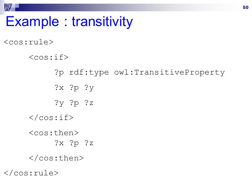 50 Example : transitivity ?p rdf:type owl:TransitiveProperty ?x ?p ?y ?y ?p ?z ?x ?p ?z