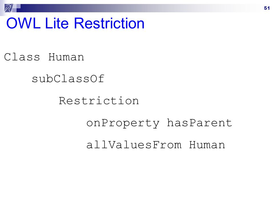 51 OWL Lite Restriction Class Human subClassOf Restriction onProperty hasParent allValuesFrom Human