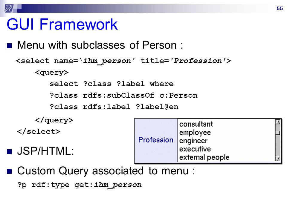55 GUI Framework Menu with subclasses of Person : select ?class ?label where ?class rdfs:subClassOf c:Person ?class rdfs:label ?label@en JSP/HTML: Custom Query associated to menu : ?p rdf:type get:ihm_person