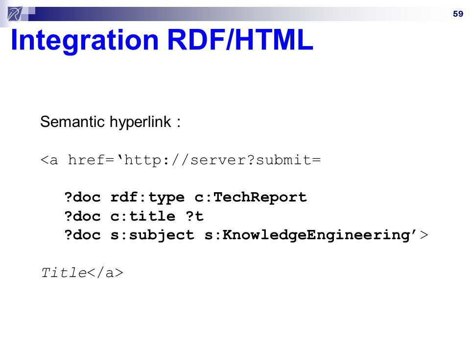59 Integration RDF/HTML Semantic hyperlink : <a href=http://server?submit= ?doc rdf:type c:TechReport ?doc c:title ?t ?doc s:subject s:KnowledgeEngineering> Title