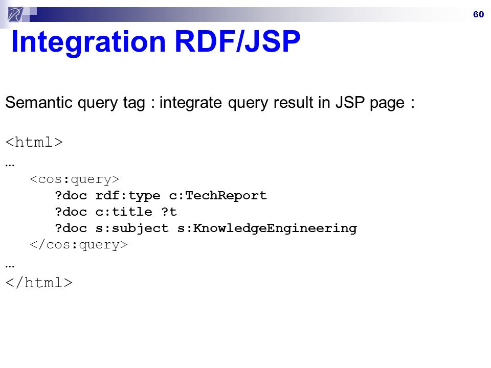 60 Integration RDF/JSP Semantic query tag : integrate query result in JSP page : … ?doc rdf:type c:TechReport ?doc c:title ?t ?doc s:subject s:KnowledgeEngineering …