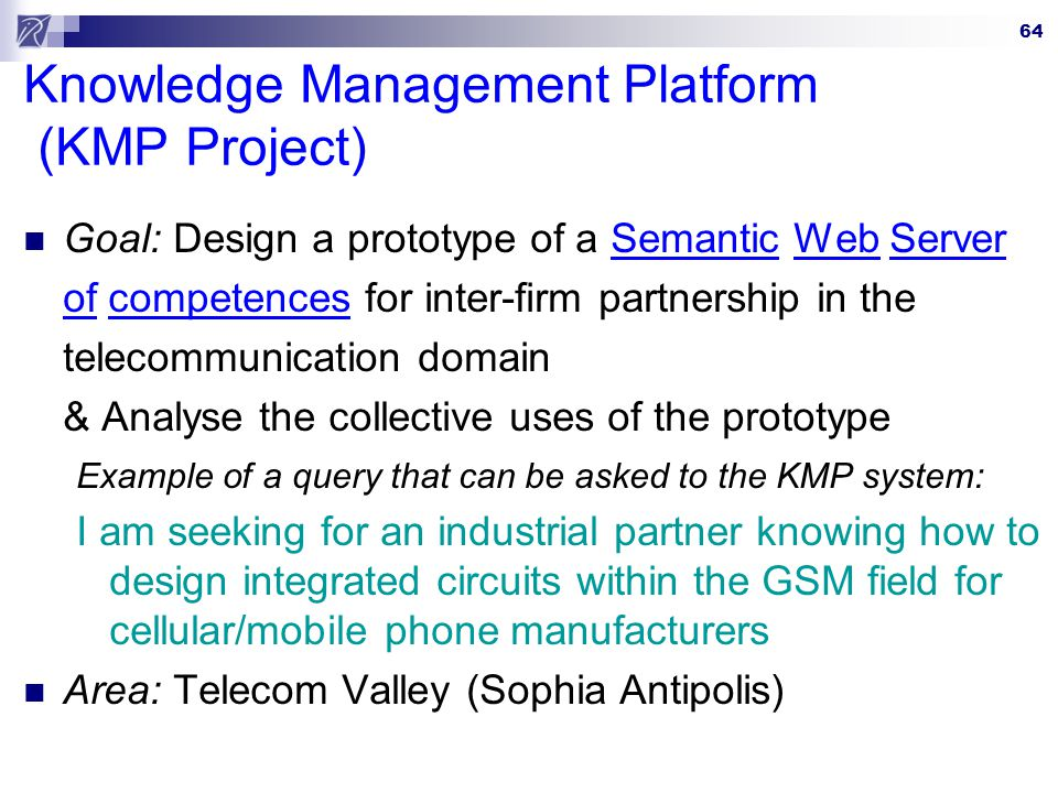 64 Knowledge Management Platform (KMP Project) Goal: Design a prototype of a Semantic Web Server of competences for inter-firm partnership in the telecommunication domain & Analyse the collective uses of the prototype Example of a query that can be asked to the KMP system: I am seeking for an industrial partner knowing how to design integrated circuits within the GSM field for cellular/mobile phone manufacturers Area: Telecom Valley (Sophia Antipolis)