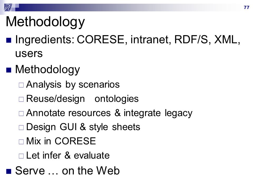 77 Methodology Ingredients: CORESE, intranet, RDF/S, XML, users Methodology Analysis by scenarios Reuse/design ontologies Annotate resources & integrate legacy Design GUI & style sheets Mix in CORESE Let infer & evaluate Serve … on the Web
