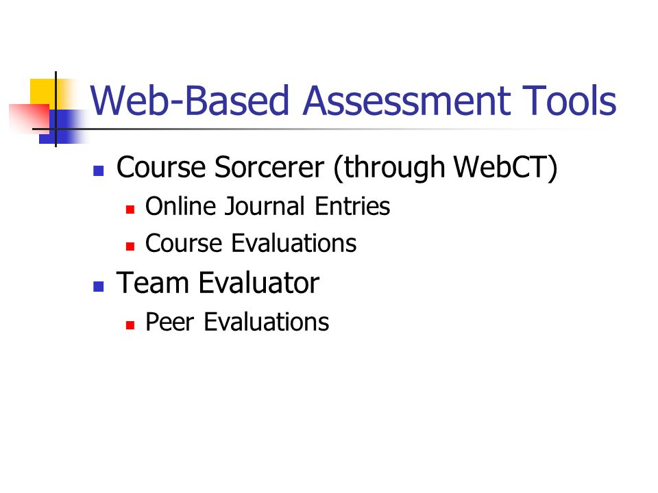 Web-Based Assessment Tools Course Sorcerer (through WebCT) Online Journal Entries Course Evaluations Team Evaluator Peer Evaluations