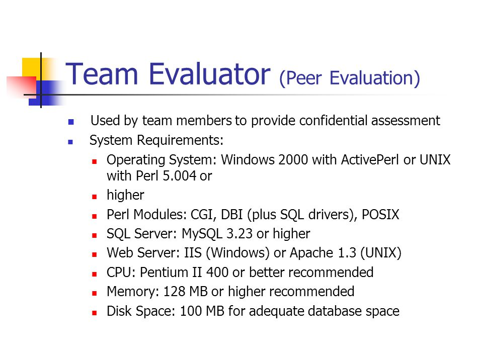 Team Evaluator (Peer Evaluation) Used by team members to provide confidential assessment System Requirements: Operating System: Windows 2000 with ActivePerl or UNIX with Perl or higher Perl Modules: CGI, DBI (plus SQL drivers), POSIX SQL Server: MySQL 3.23 or higher Web Server: IIS (Windows) or Apache 1.3 (UNIX) CPU: Pentium II 400 or better recommended Memory: 128 MB or higher recommended Disk Space: 100 MB for adequate database space