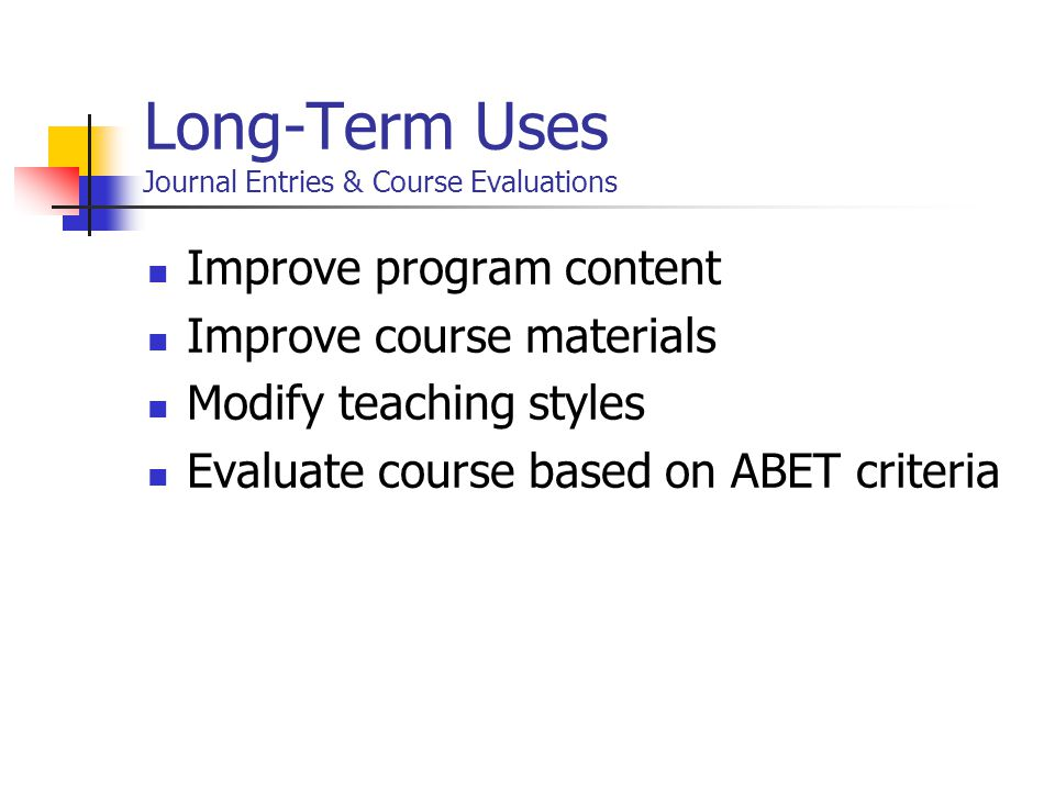 Long-Term Uses Journal Entries & Course Evaluations Improve program content Improve course materials Modify teaching styles Evaluate course based on ABET criteria