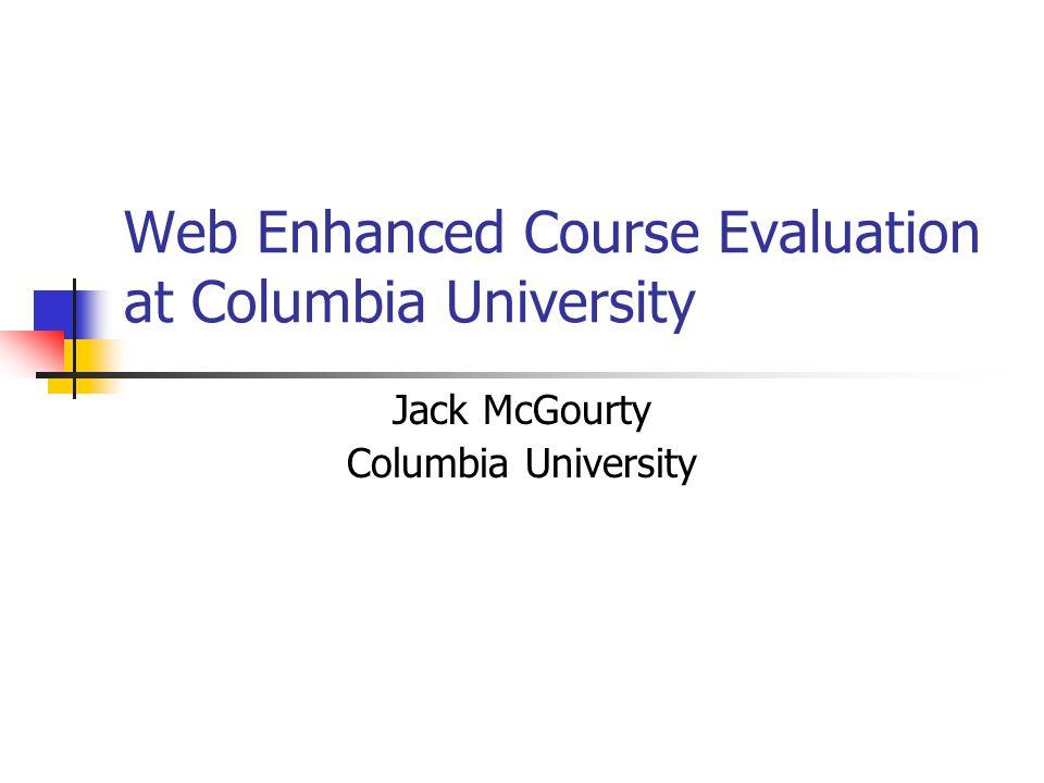 Web Enhanced Course Evaluation at Columbia University Jack McGourty Columbia University