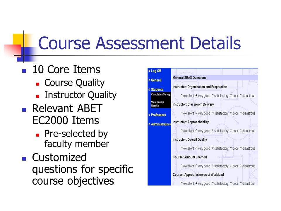 Course Assessment Details 10 Core Items Course Quality Instructor Quality Relevant ABET EC2000 Items Pre-selected by faculty member Customized questions for specific course objectives