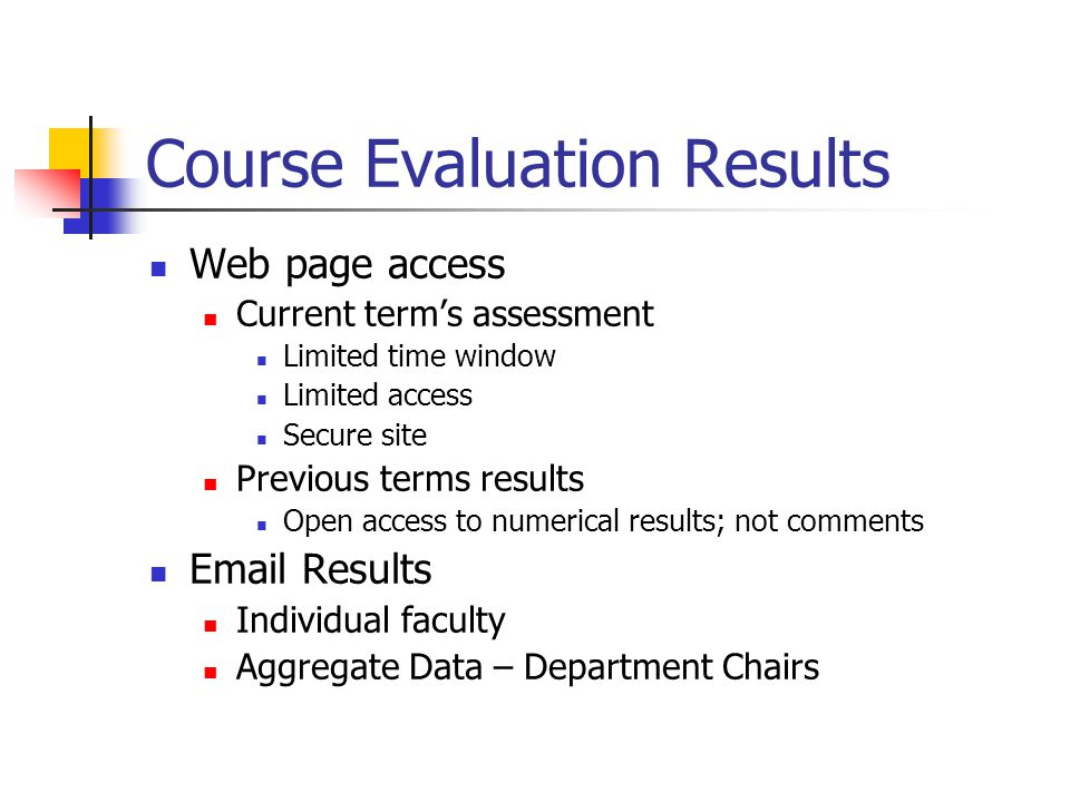 Course Evaluation Results Web page access Current terms assessment Limited time window Limited access Secure site Previous terms results Open access to numerical results; not comments  Results Individual faculty Aggregate Data – Department Chairs