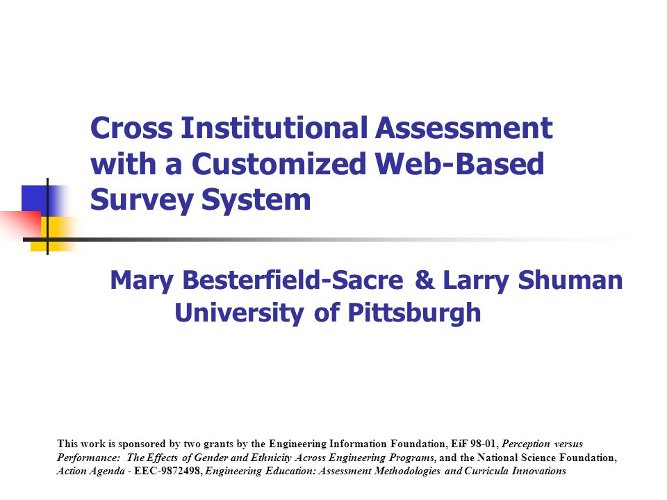 Cross Institutional Assessment with a Customized Web-Based Survey System Mary Besterfield-Sacre & Larry Shuman University of Pittsburgh This work is sponsored by two grants by the Engineering Information Foundation, EiF 98-01, Perception versus Performance: The Effects of Gender and Ethnicity Across Engineering Programs, and the National Science Foundation, Action Agenda - EEC , Engineering Education: Assessment Methodologies and Curricula Innovations