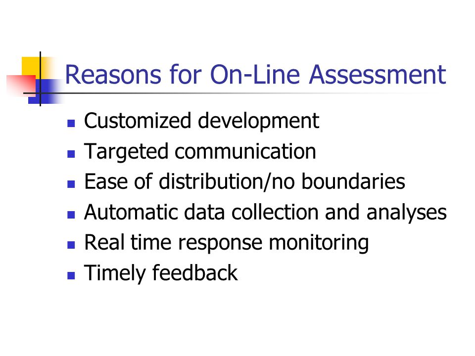 Reasons for On-Line Assessment Customized development Targeted communication Ease of distribution/no boundaries Automatic data collection and analyses Real time response monitoring Timely feedback