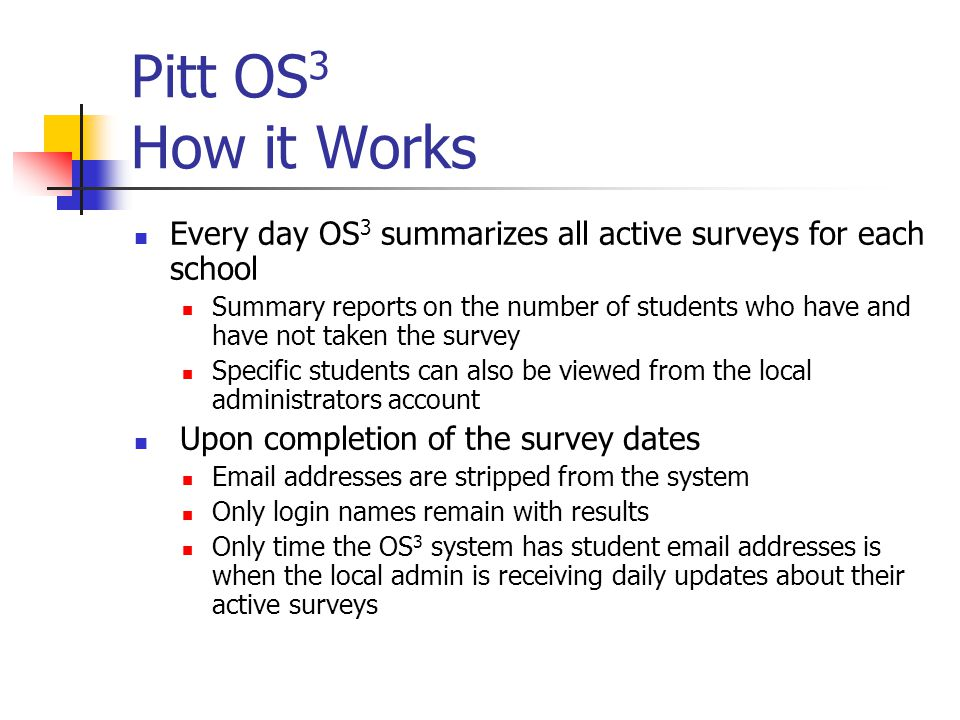 Pitt OS 3 How it Works Every day OS 3 summarizes all active surveys for each school Summary reports on the number of students who have and have not taken the survey Specific students can also be viewed from the local administrators account Upon completion of the survey dates  addresses are stripped from the system Only login names remain with results Only time the OS 3 system has student  addresses is when the local admin is receiving daily updates about their active surveys