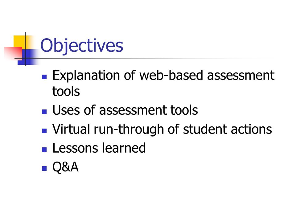 Objectives Explanation of web-based assessment tools Uses of assessment tools Virtual run-through of student actions Lessons learned Q&A