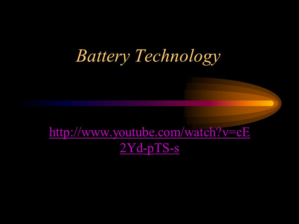 Battery Technology http://www.youtube.com/watch v=cE 2Yd-pTS-s