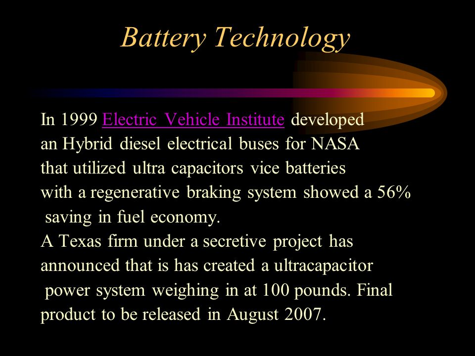 In 1999 Electric Vehicle Institute developedElectric Vehicle Institute an Hybrid diesel electrical buses for NASA that utilized ultra capacitors vice batteries with a regenerative braking system showed a 56% saving in fuel economy.