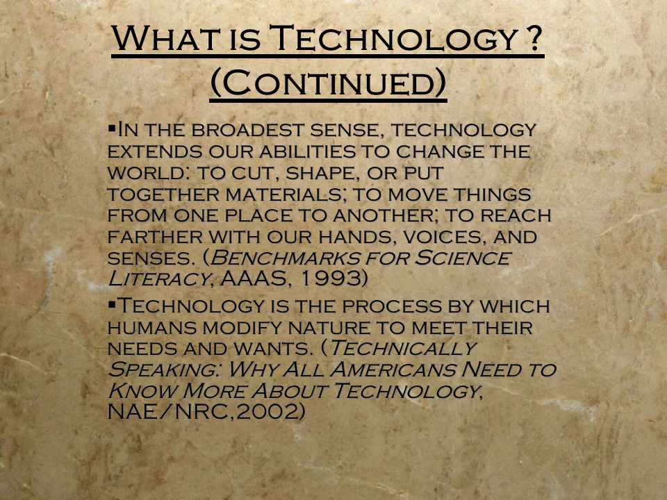 What is Technology ? (Continued) In the broadest sense, technology extends our abilities to change the world: to cut, shape, or put together materials