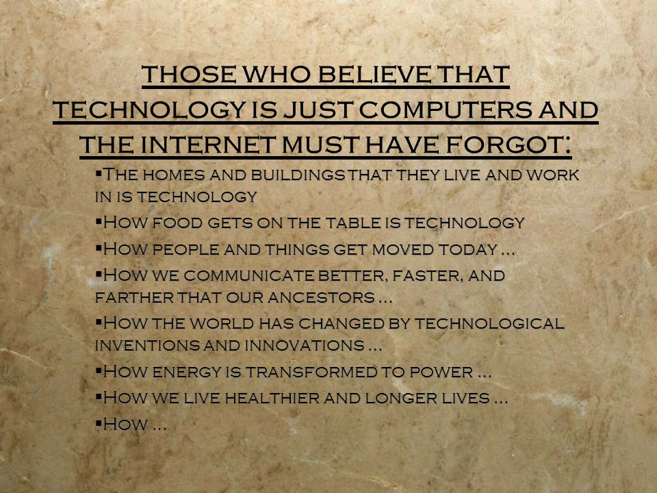 those who believe that technology is just computers and the internet must have forgot: The homes and buildings that they live and work in is technology How food gets on the table is technology How people and things get moved today … How we communicate better, faster, and farther that our ancestors … How the world has changed by technological inventions and innovations … How energy is transformed to power … How we live healthier and longer lives … How … The homes and buildings that they live and work in is technology How food gets on the table is technology How people and things get moved today … How we communicate better, faster, and farther that our ancestors … How the world has changed by technological inventions and innovations … How energy is transformed to power … How we live healthier and longer lives … How …