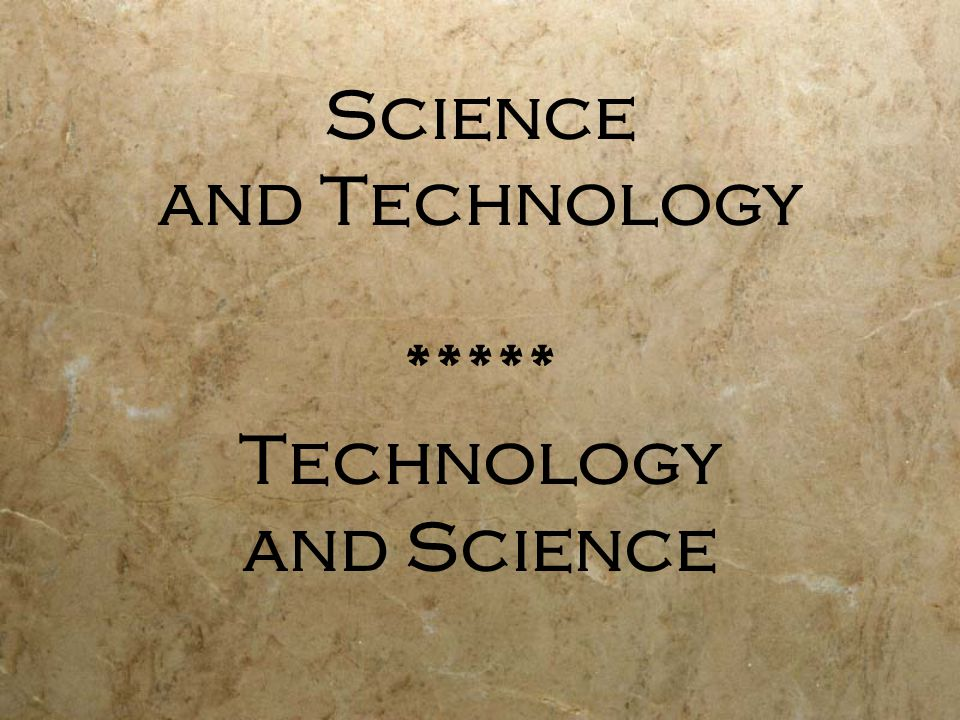 Science and Technology ***** Technology and Science