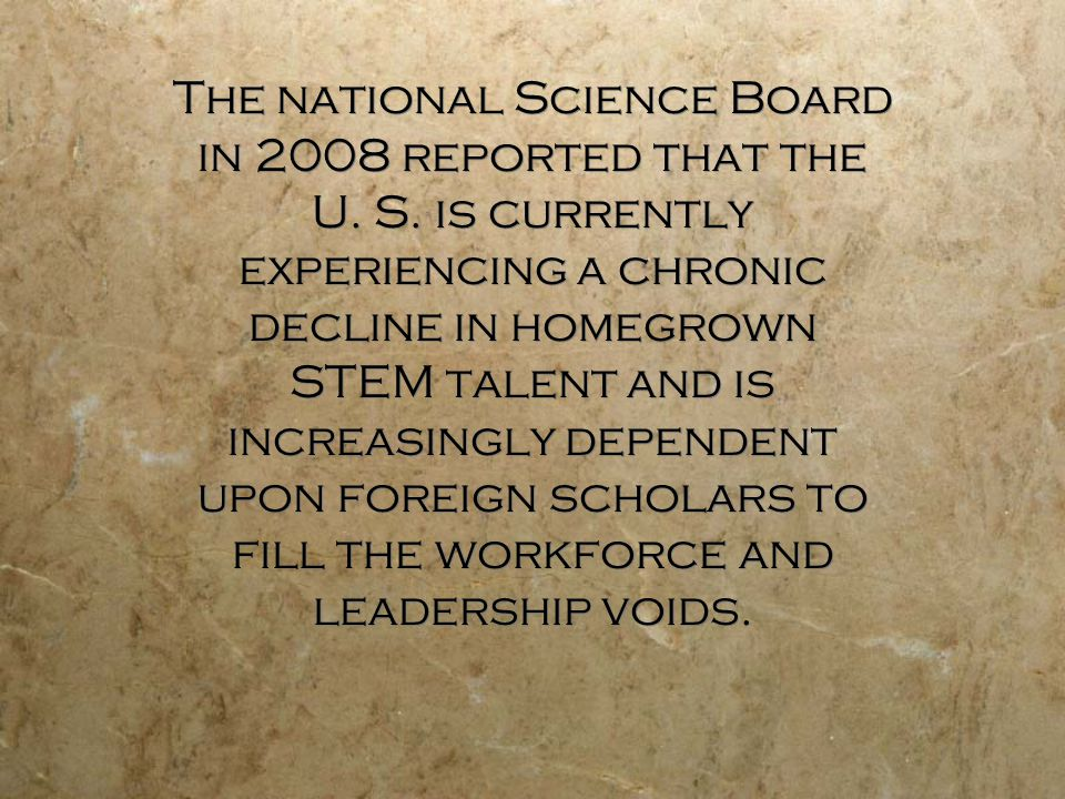 The national Science Board in 2008 reported that the U. S. is currently experiencing a chronic decline in homegrown STEM talent and is increasingly de