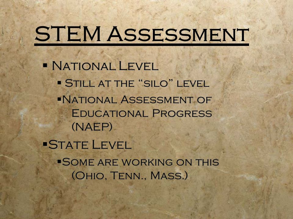 STEM Assessment National Level Still at the silo level National Assessment of Educational Progress (NAEP) State Level Some are working on this (Ohio, Tenn., Mass.) National Level Still at the silo level National Assessment of Educational Progress (NAEP) State Level Some are working on this (Ohio, Tenn., Mass.)