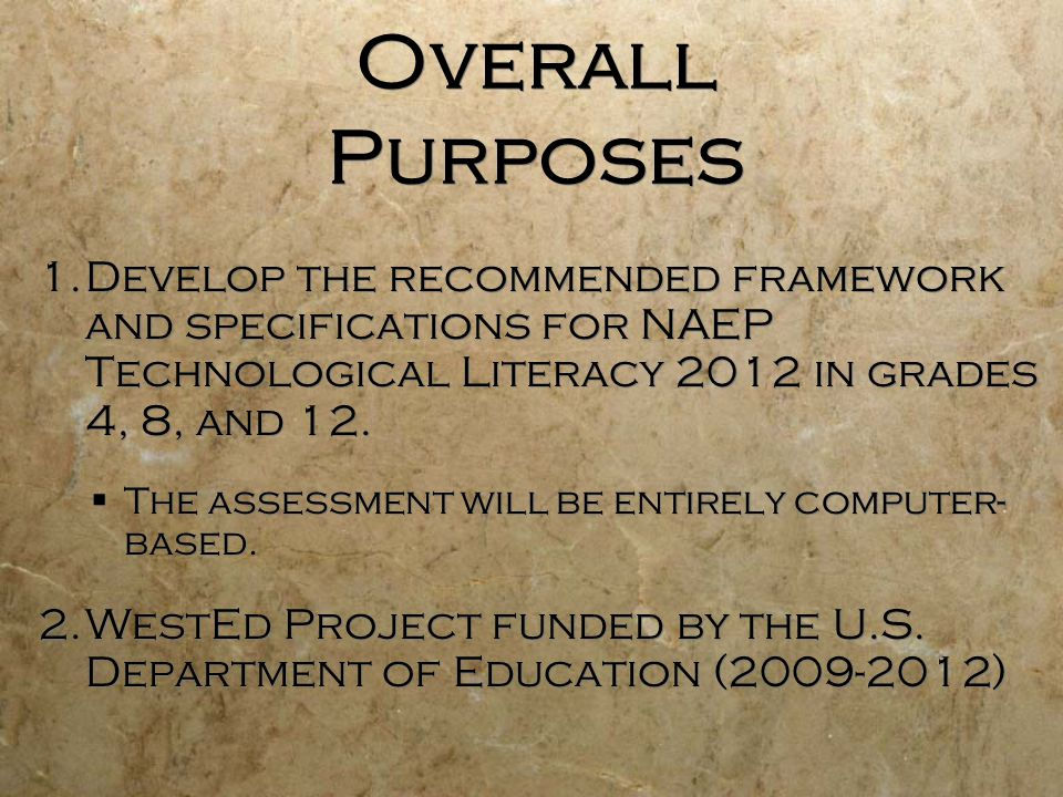 Overall Purposes 1.Develop the recommended framework and specifications for NAEP Technological Literacy 2012 in grades 4, 8, and 12. The assessment wi