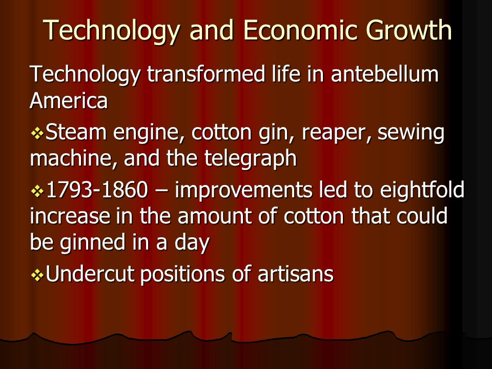 Technology and Economic Growth Technology transformed life in antebellum America Steam engine, cotton gin, reaper, sewing machine, and the telegraph Steam engine, cotton gin, reaper, sewing machine, and the telegraph 1793-1860 – improvements led to eightfold increase in the amount of cotton that could be ginned in a day 1793-1860 – improvements led to eightfold increase in the amount of cotton that could be ginned in a day Undercut positions of artisans Undercut positions of artisans