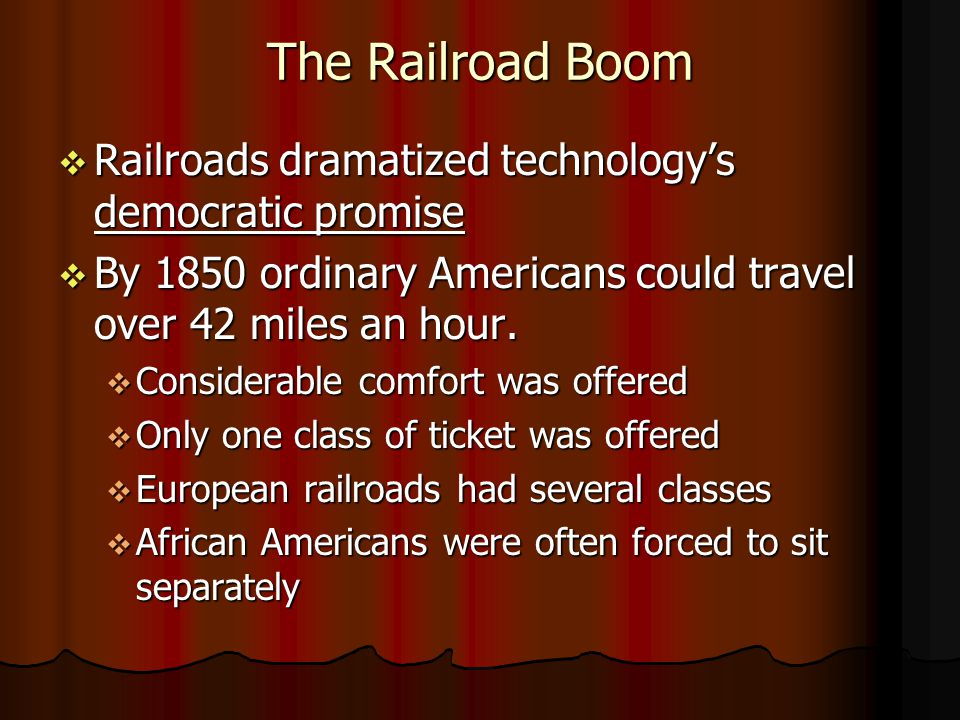The Railroad Boom Railroads dramatized technologys democratic promise Railroads dramatized technologys democratic promise By 1850 ordinary Americans could travel over 42 miles an hour.