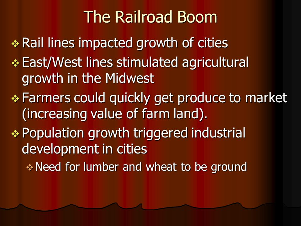 The Railroad Boom Rail lines impacted growth of cities Rail lines impacted growth of cities East/West lines stimulated agricultural growth in the Midwest East/West lines stimulated agricultural growth in the Midwest Farmers could quickly get produce to market (increasing value of farm land).