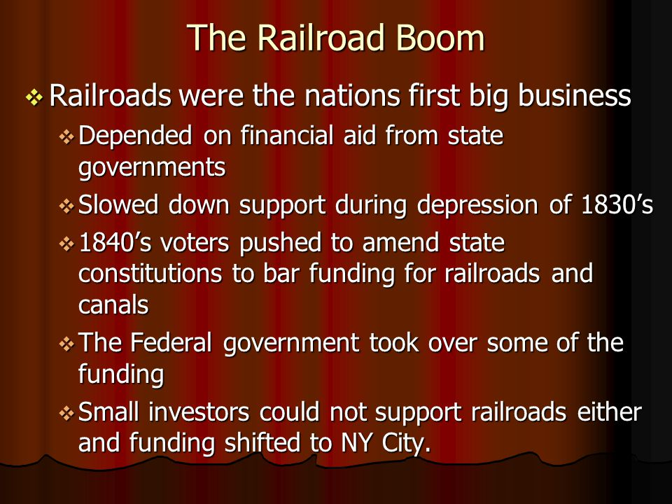 The Railroad Boom Railroads were the nations first big business Railroads were the nations first big business Depended on financial aid from state governments Depended on financial aid from state governments Slowed down support during depression of 1830s Slowed down support during depression of 1830s 1840s voters pushed to amend state constitutions to bar funding for railroads and canals 1840s voters pushed to amend state constitutions to bar funding for railroads and canals The Federal government took over some of the funding The Federal government took over some of the funding Small investors could not support railroads either and funding shifted to NY City.