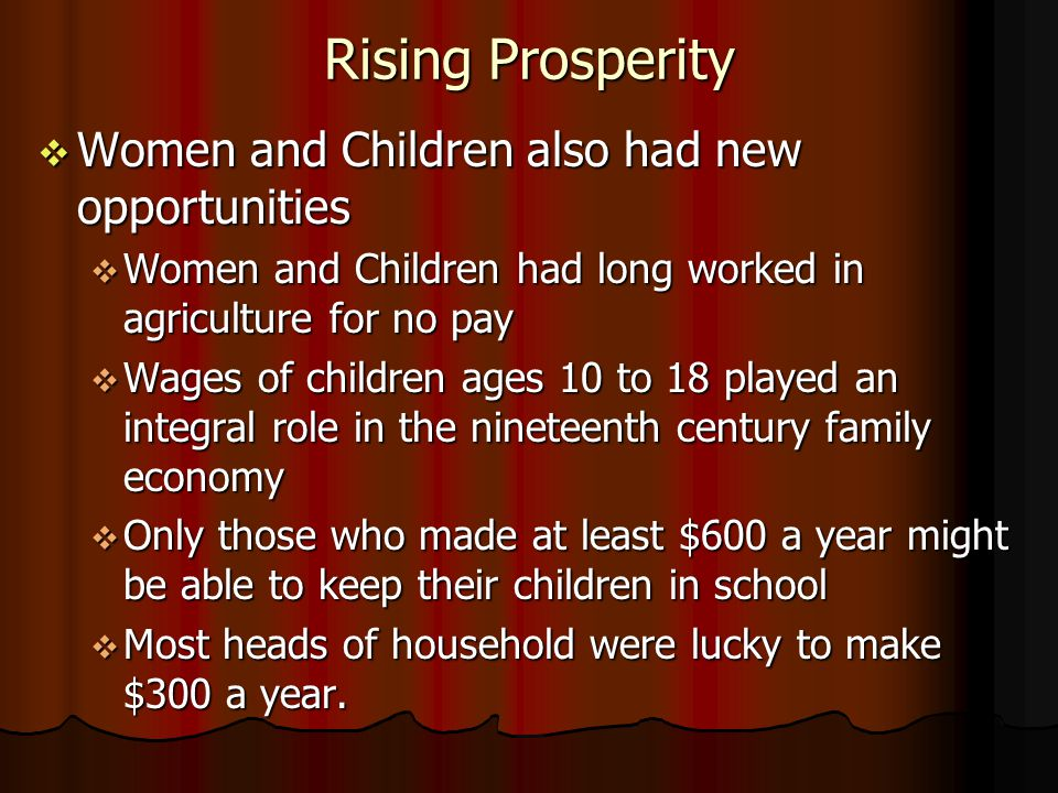 Rising Prosperity Women and Children also had new opportunities Women and Children also had new opportunities Women and Children had long worked in agriculture for no pay Women and Children had long worked in agriculture for no pay Wages of children ages 10 to 18 played an integral role in the nineteenth century family economy Wages of children ages 10 to 18 played an integral role in the nineteenth century family economy Only those who made at least $600 a year might be able to keep their children in school Only those who made at least $600 a year might be able to keep their children in school Most heads of household were lucky to make $300 a year.