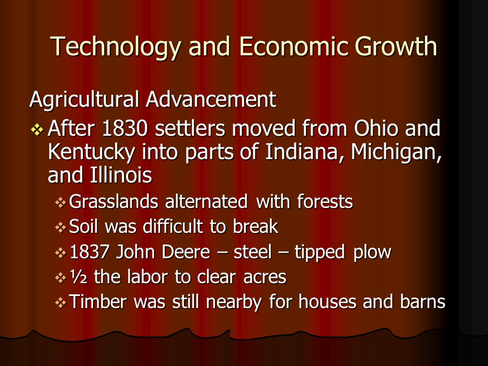 Technology and Economic Growth Agricultural Advancement After 1830 settlers moved from Ohio and Kentucky into parts of Indiana, Michigan, and Illinois After 1830 settlers moved from Ohio and Kentucky into parts of Indiana, Michigan, and Illinois Grasslands alternated with forests Grasslands alternated with forests Soil was difficult to break Soil was difficult to break 1837 John Deere – steel – tipped plow 1837 John Deere – steel – tipped plow ½ the labor to clear acres ½ the labor to clear acres Timber was still nearby for houses and barns Timber was still nearby for houses and barns