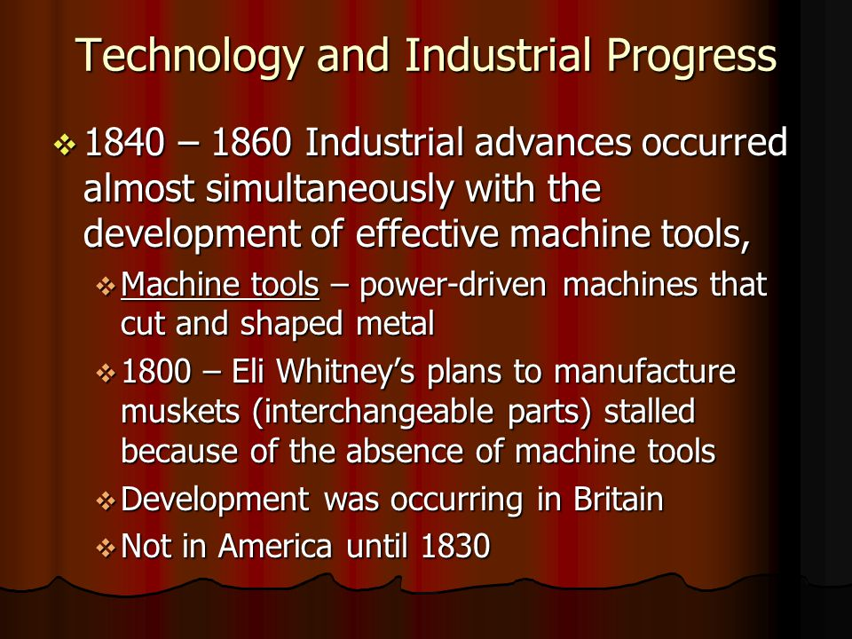 Technology and Industrial Progress 1840 precise tools limited time needed to hand-file parts to make them fit 1840 precise tools limited time needed to hand-file parts to make them fit Applied to the manufacture of firearms, clocks, and sewing machines Applied to the manufacture of firearms, clocks, and sewing machines 1851 Europeans called interchangeable parts, American System 1851 Europeans called interchangeable parts, American System Two advantages of Interchangeable Parts: Two advantages of Interchangeable Parts: Break down in equipment could be fixed with replacement part Break down in equipment could be fixed with replacement part enabled entrepreneurs to push inventions swiftly into mass production enabled entrepreneurs to push inventions swiftly into mass production