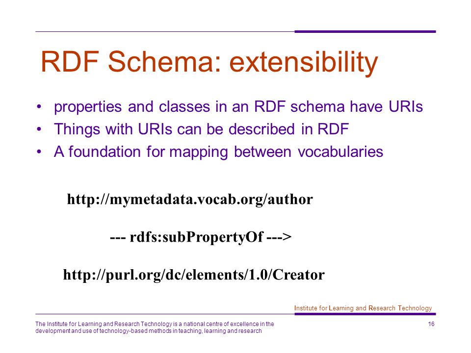 The Institute for Learning and Research Technology is a national centre of excellence in the development and use of technology-based methods in teaching, learning and research 16 Institute for Learning and Research Technology RDF Schema: extensibility properties and classes in an RDF schema have URIs Things with URIs can be described in RDF A foundation for mapping between vocabularies http://mymetadata.vocab.org/author --- rdfs:subPropertyOf ---> http://purl.org/dc/elements/1.0/Creator
