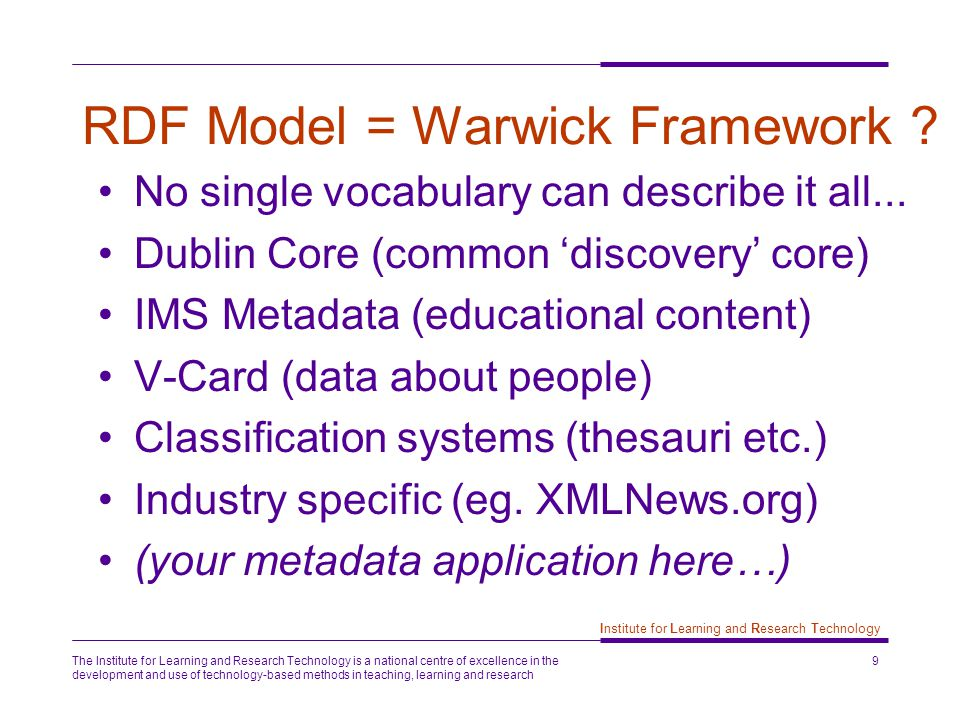 The Institute for Learning and Research Technology is a national centre of excellence in the development and use of technology-based methods in teaching, learning and research 9 Institute for Learning and Research Technology RDF Model = Warwick Framework .