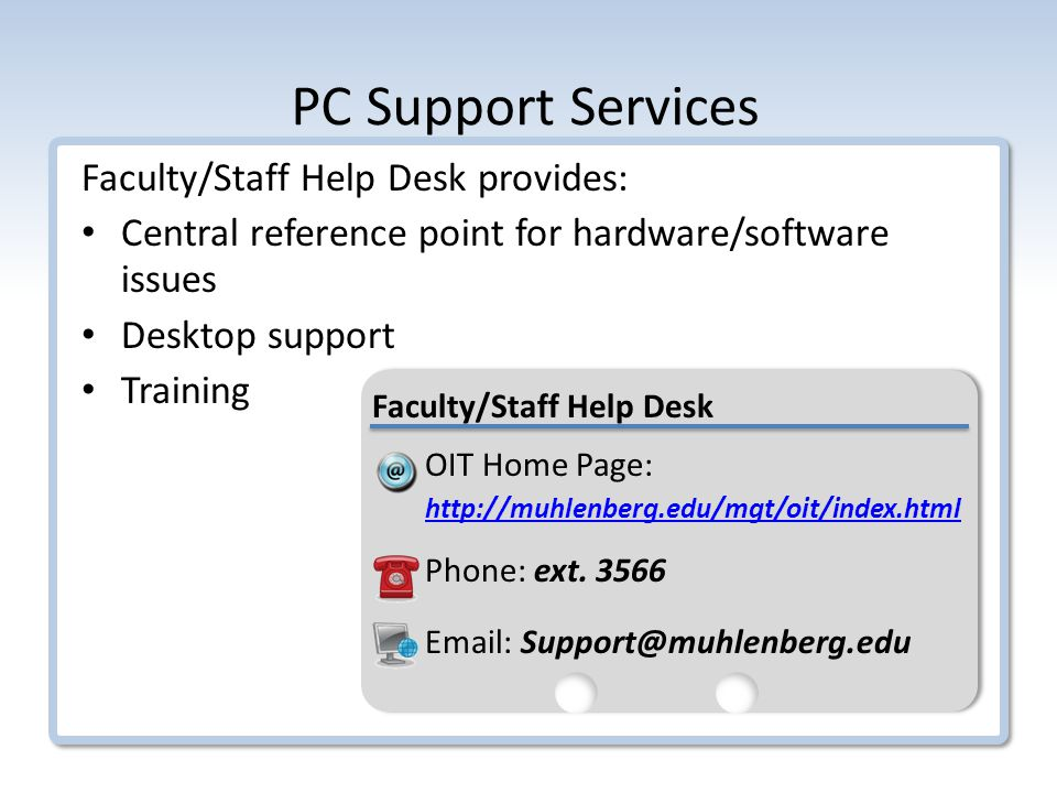 PC Support Services Faculty/Staff Help Desk provides: Central reference point for hardware/software issues Desktop support Training OIT Home Page:   Phone: ext.