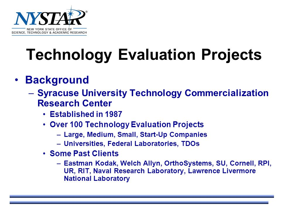 Technology Evaluation Projects Background –Syracuse University Technology Commercialization Research Center Established in 1987 Over 100 Technology Evaluation Projects –Large, Medium, Small, Start-Up Companies –Universities, Federal Laboratories, TDOs Some Past Clients –Eastman Kodak, Welch Allyn, OrthoSystems, SU, Cornell, RPI, UR, RIT, Naval Research Laboratory, Lawrence Livermore National Laboratory