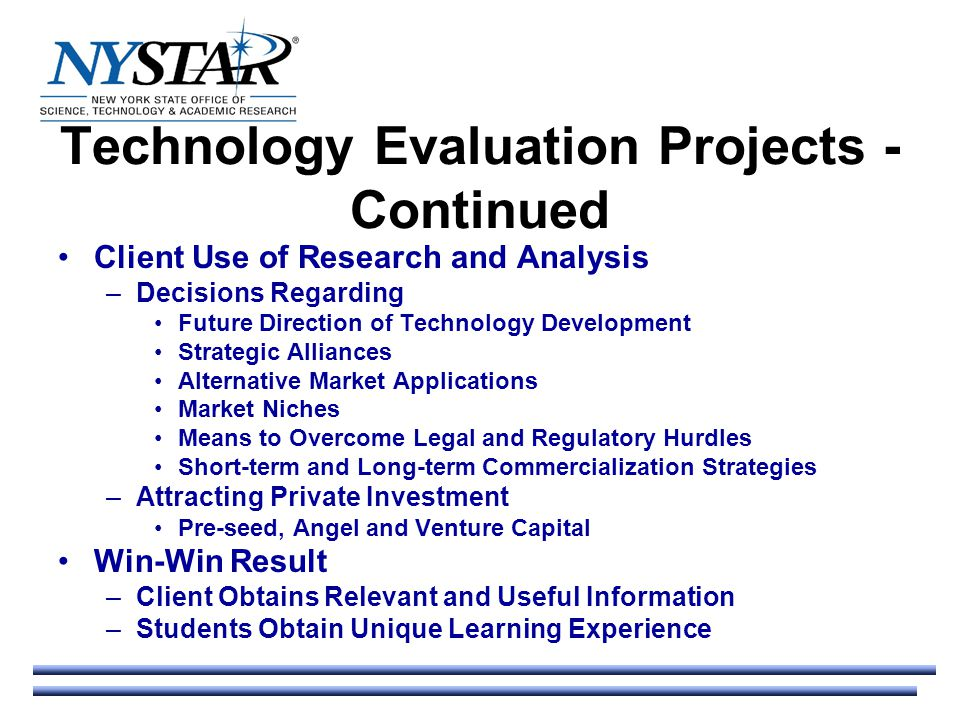 Technology Evaluation Projects - Continued Client Use of Research and Analysis –Decisions Regarding Future Direction of Technology Development Strategic Alliances Alternative Market Applications Market Niches Means to Overcome Legal and Regulatory Hurdles Short-term and Long-term Commercialization Strategies –Attracting Private Investment Pre-seed, Angel and Venture Capital Win-Win Result –Client Obtains Relevant and Useful Information –Students Obtain Unique Learning Experience