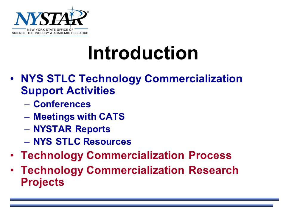 Introduction NYS STLC Technology Commercialization Support Activities –Conferences –Meetings with CATS –NYSTAR Reports –NYS STLC Resources Technology Commercialization Process Technology Commercialization Research Projects
