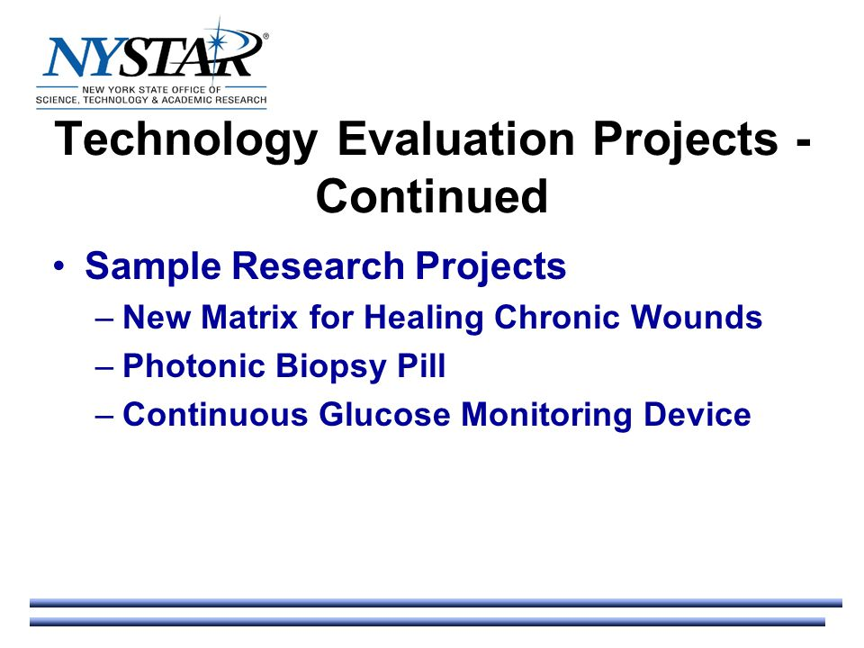 Technology Evaluation Projects - Continued Sample Research Projects –New Matrix for Healing Chronic Wounds –Photonic Biopsy Pill –Continuous Glucose Monitoring Device