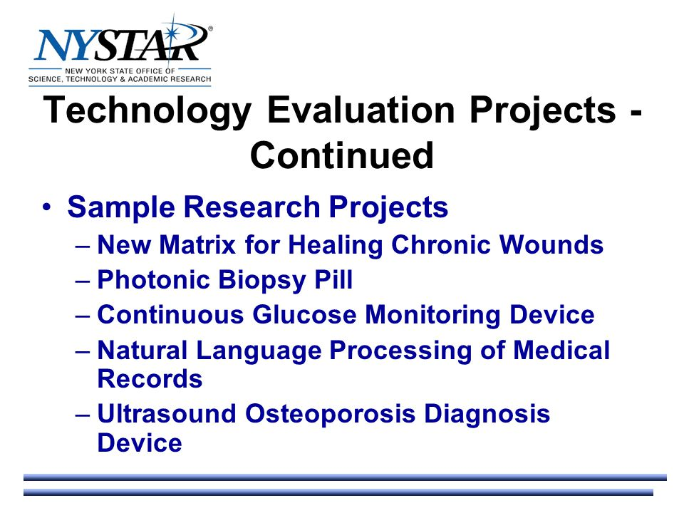 Technology Evaluation Projects - Continued Sample Research Projects –New Matrix for Healing Chronic Wounds –Photonic Biopsy Pill –Continuous Glucose Monitoring Device –Natural Language Processing of Medical Records –Ultrasound Osteoporosis Diagnosis Device