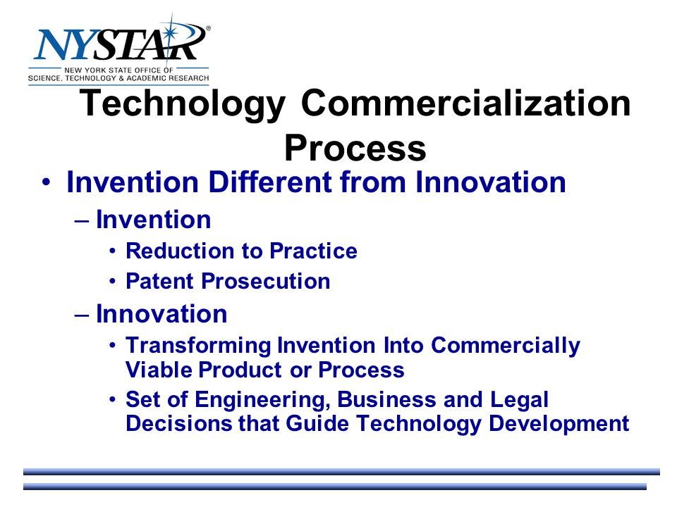 Technology Commercialization Process Invention Different from Innovation –Invention Reduction to Practice Patent Prosecution –Innovation Transforming Invention Into Commercially Viable Product or Process Set of Engineering, Business and Legal Decisions that Guide Technology Development